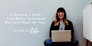 Is Starting a Work-from-Home Handmade Business Right for You?